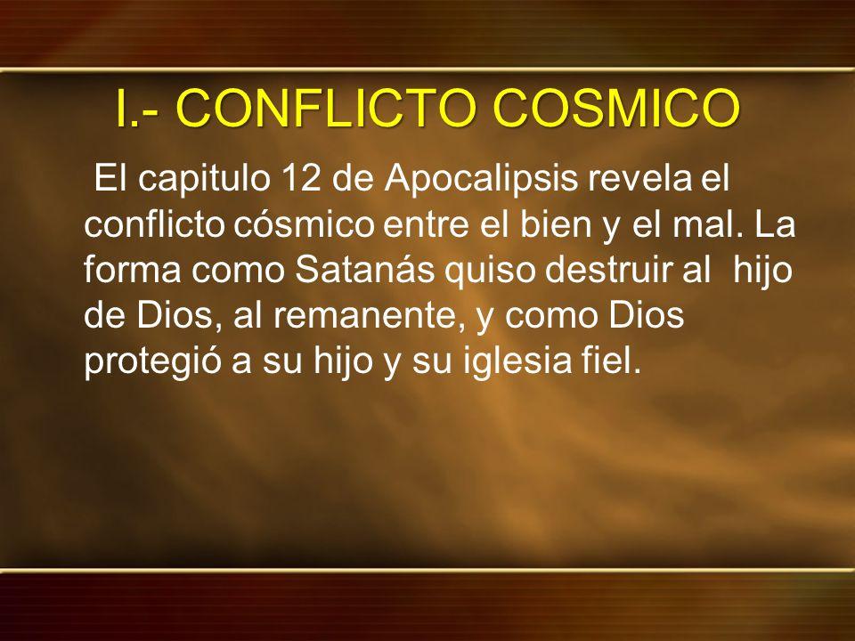I.- CONFLICTO COSMICO El capitulo 12 de Apocalipsis revela el conflicto cósmico entre el bien y el mal. La forma como Satanás quiso destruir al hijo d