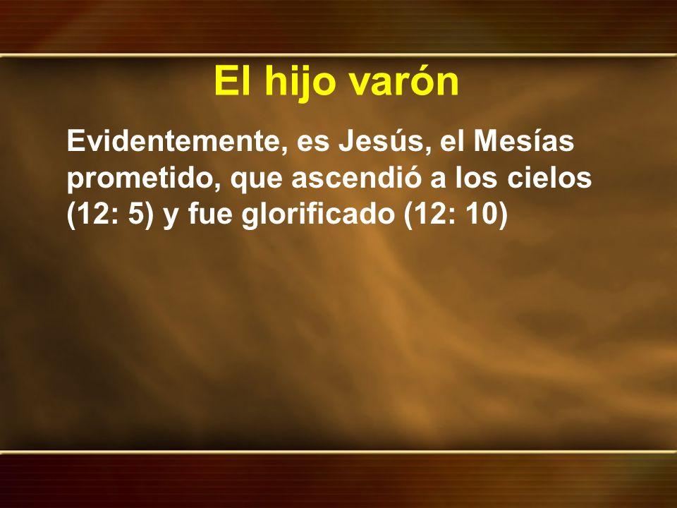 El hijo varón Evidentemente, es Jesús, el Mesías prometido, que ascendió a los cielos (12: 5) y fue glorificado (12: 10)