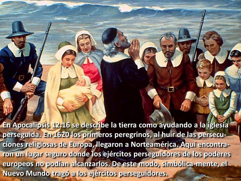 En Apocalipsis 12:16 se describe la tierra como ayudando a la iglesia perseguida. En 1620 los primeros peregrinos, al huir de las persecu- ciones reli