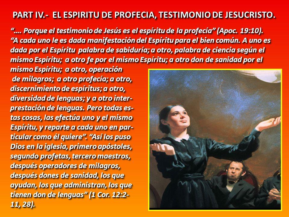PART IV.- EL ESPIRITU DE PROFECIA, TESTIMONIO DE JESUCRISTO. …. Porque el testimonio de Jesús es el espíritu de la profecía (Apoc. 19:10). A cada uno