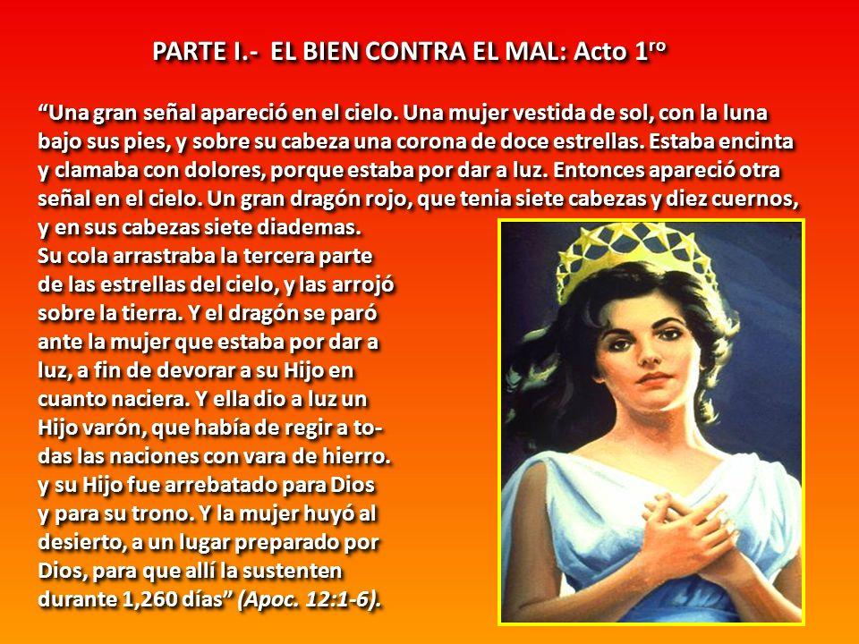 PARTE I.- EL BIEN CONTRA EL MAL: Acto 1 ro Una gran señal apareció en el cielo. Una mujer vestida de sol, con la luna bajo sus pies, y sobre su cabeza