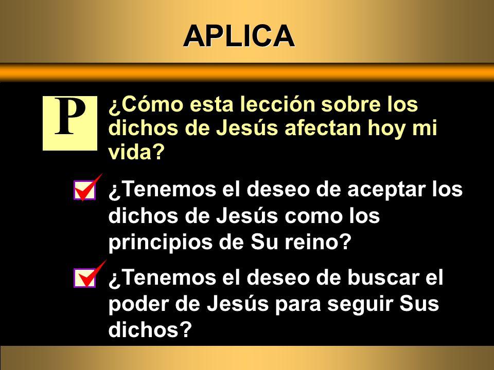 APLICA ¿Cómo esta lección sobre los dichos de Jesús afectan hoy mi vida? ¿Tenemos el deseo de aceptar los dichos de Jesús como los principios de Su re
