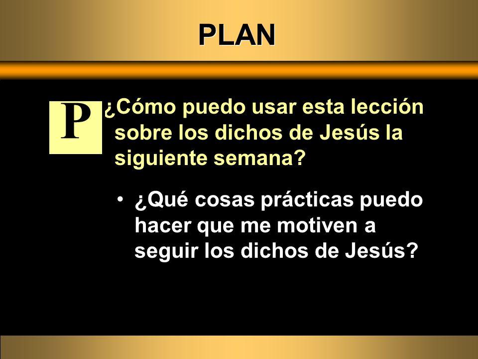 PLAN ¿Cómo puedo usar esta lección sobre los dichos de Jesús la siguiente semana? ¿Qué cosas prácticas puedo hacer que me motiven a seguir los dichos