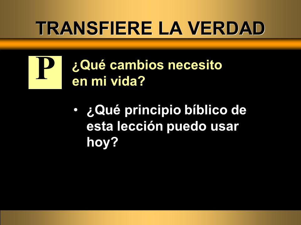 ¿Qué cambios necesito en mi vida? ¿Qué principio bíblico de esta lección puedo usar hoy? P TRANSFIERE LA VERDAD