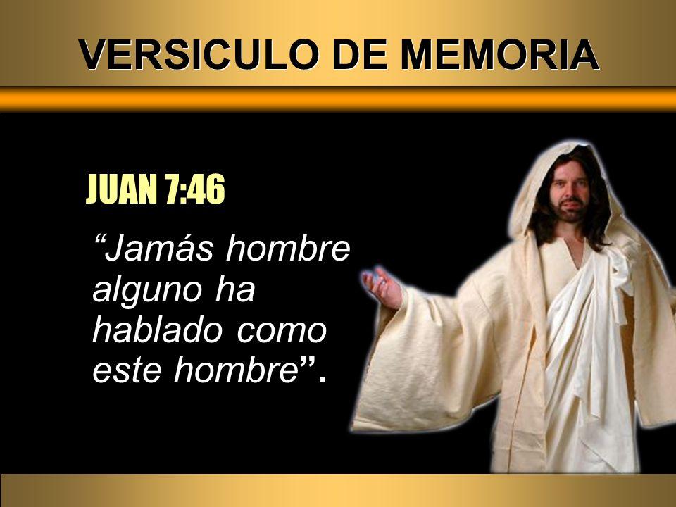 VERSICULO DE MEMORIA Jamás hombre alguno ha hablado como este hombre. JUAN 7:46