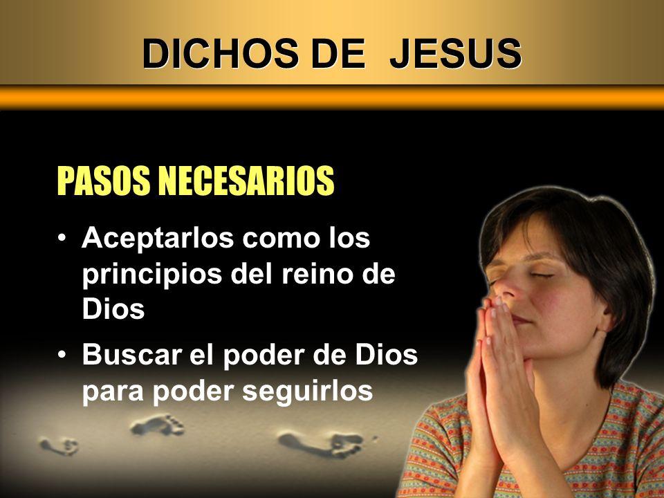 DICHOS DE JESUS PASOS NECESARIOS Aceptarlos como los principios del reino de Dios Buscar el poder de Dios para poder seguirlos