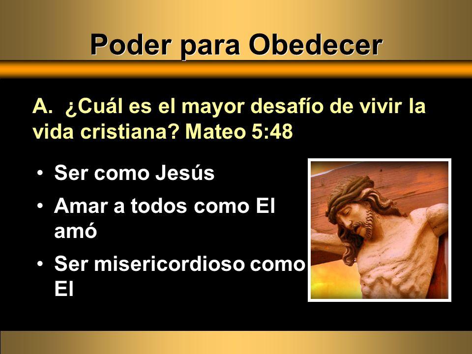 Ser como Jesús Amar a todos como El amó Ser misericordioso como El A. ¿Cuál es el mayor desafío de vivir la vida cristiana? Mateo 5:48 Poder para Obed