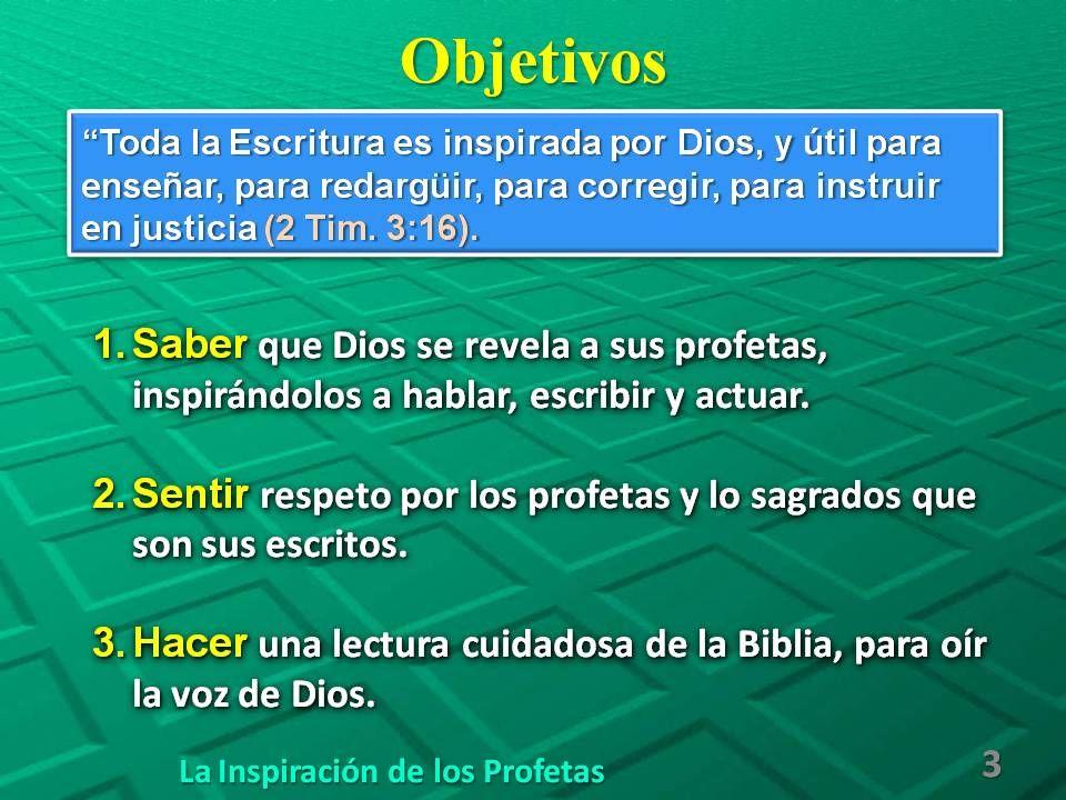 Objetivos 1.Saber que Dios se revela a sus profetas, inspirándolos a hablar, escribir y actuar. 2.Sentir respeto por los profetas y lo sagrados que so
