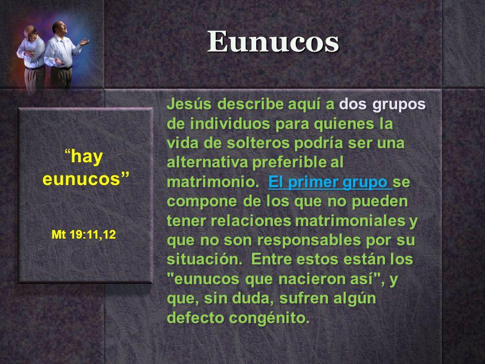 Eunucos hay eunucos Mt 19:11,12 Jesús describe aquí a dos grupos de individuos para quienes la vida de solteros podría ser una alternativa preferible