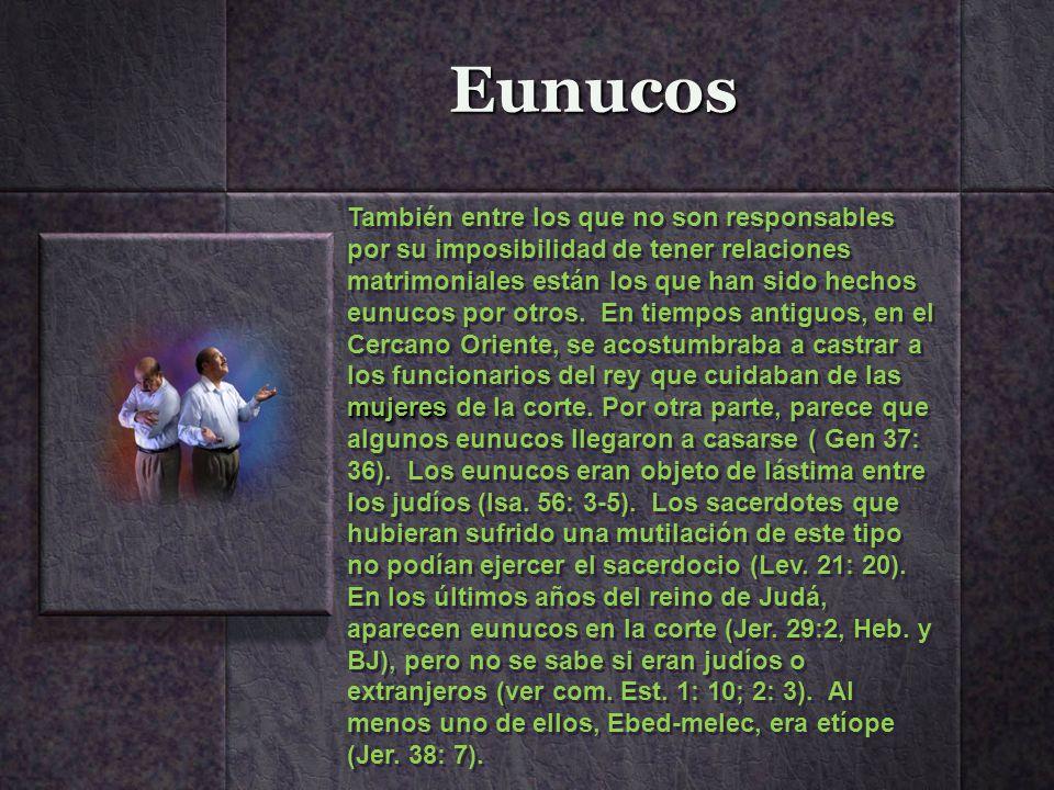 Eunucos mujeres También entre los que no son responsables por su imposibilidad de tener relaciones matrimoniales están los que han sido hechos eunucos