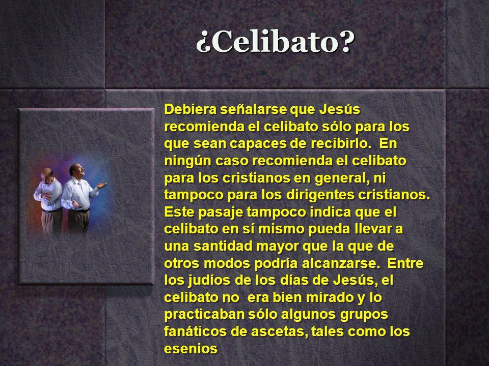 ¿Celibato? Debiera señalarse que Jesús recomienda el celibato sólo para los que sean capaces de recibirlo. En ningún caso recomienda el celibato para
