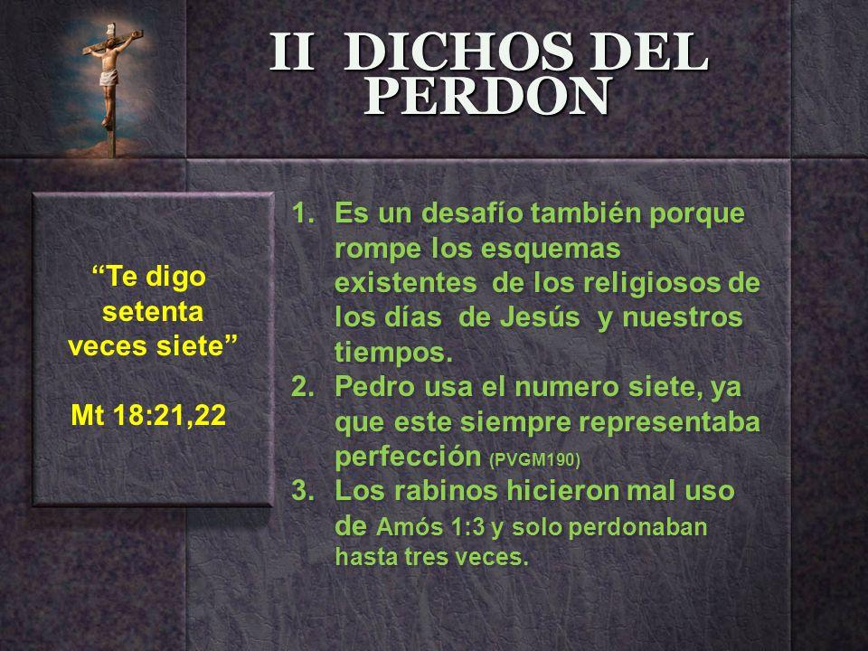 II DICHOS DEL PERDON Te digo setenta veces siete Mt 18:21,22 1.Es un desafío también porque rompe los esquemas existentes de los religiosos de los día