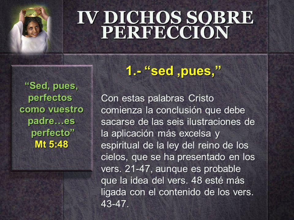 IV DICHOS SOBRE PERFECCIÓN Con estas palabras Cristo comienza la conclusión que debe sacarse de las seis ilustraciones de la aplicación más excelsa y