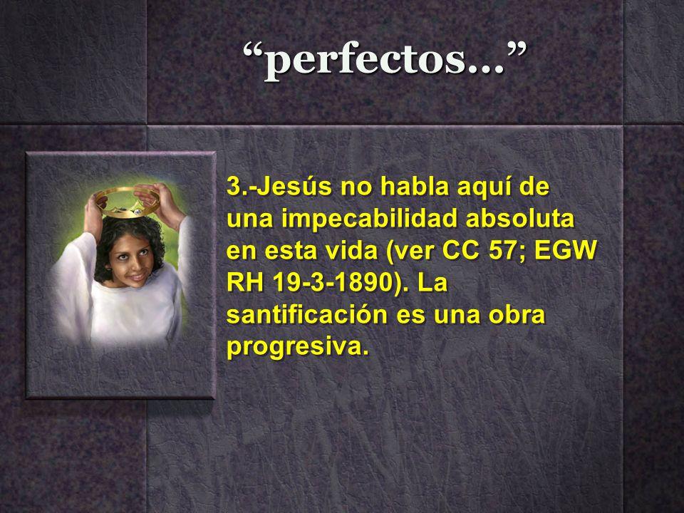 perfectos… 3.-Jesús no habla aquí de una impecabilidad absoluta en esta vida (ver CC 57; EGW RH 19-3-1890). La santificación es una obra progresiva.