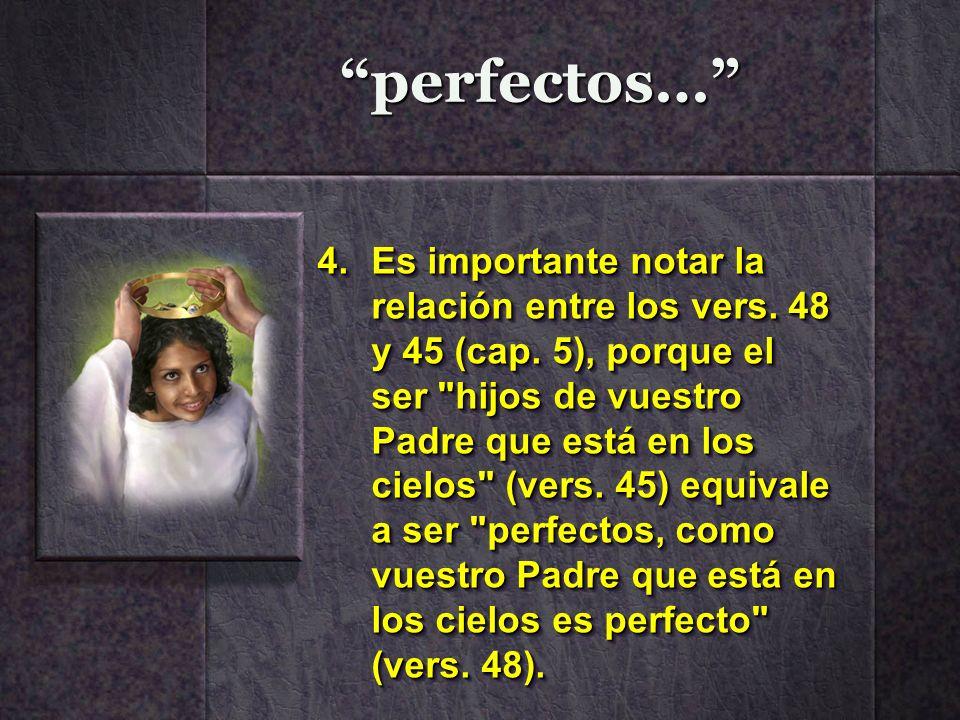 perfectos… 4.Es importante notar la relación entre los vers. 48 y 45 (cap. 5), porque el ser