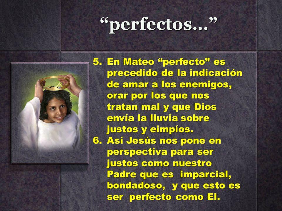 perfectos… 5.En Mateo perfecto es precedido de la indicación de amar a los enemigos, orar por los que nos tratan mal y que Dios envía la lluvia sobre
