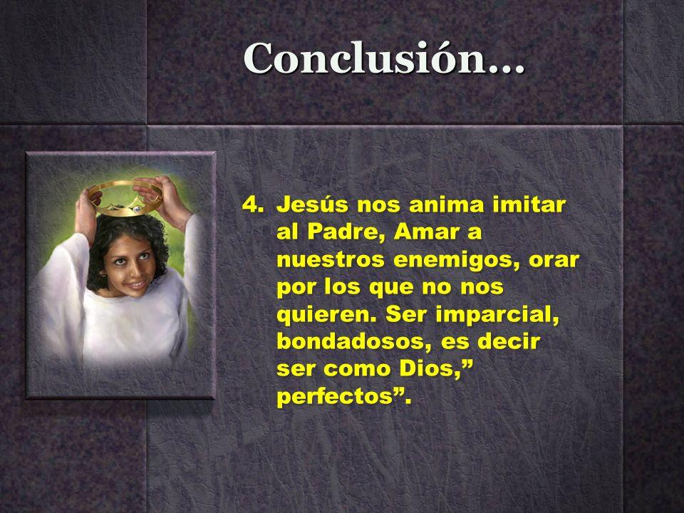 Conclusión… 4.Jesús nos anima imitar al Padre, Amar a nuestros enemigos, orar por los que no nos quieren. Ser imparcial, bondadosos, es decir ser como