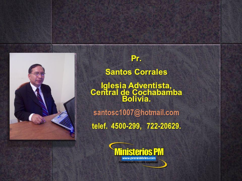 Pr. Santos Corrales Iglesia Adventista, Central de Cochabamba Bolivia. santosc1007@hotmail.com telef. 4500-299, 722-20629.