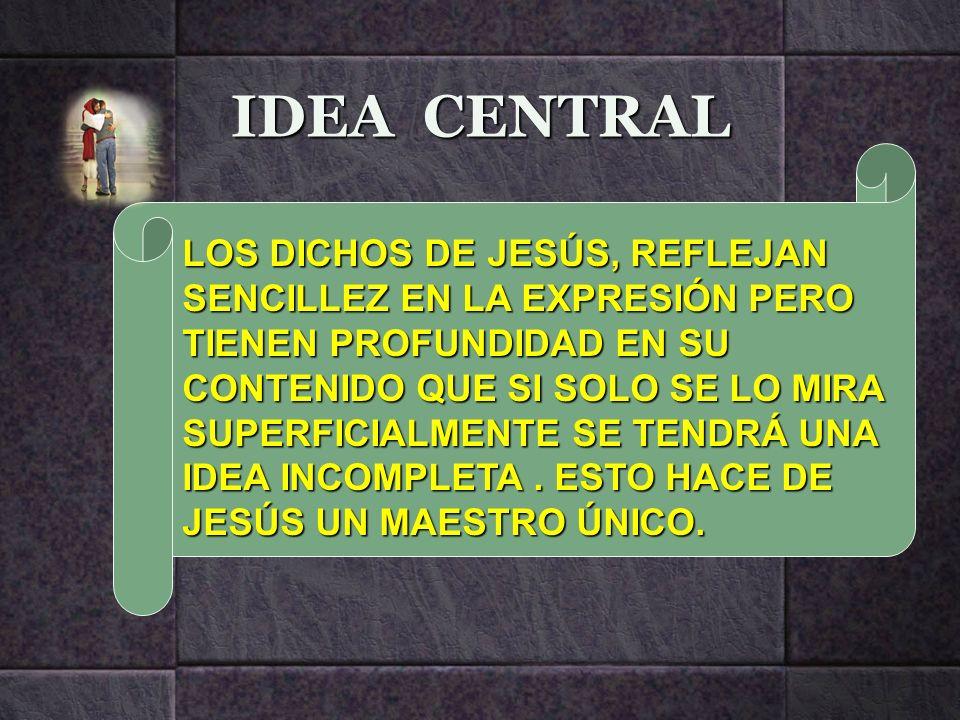 IDEA CENTRAL LOS DICHOS DE JESÚS, REFLEJAN SENCILLEZ EN LA EXPRESIÓN PERO TIENEN PROFUNDIDAD EN SU CONTENIDO QUE SI SOLO SE LO MIRA SUPERFICIALMENTE S
