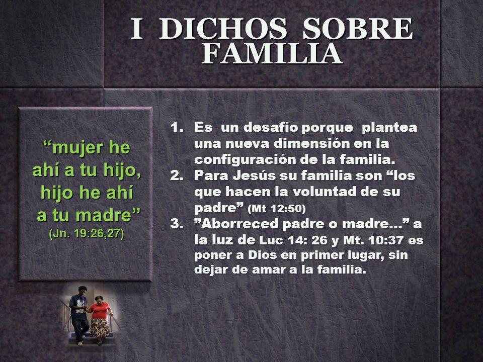 I DICHOS SOBRE FAMILIA mujer he ahí a tu hijo, hijo he ahí a tu madre a tu madre (Jn. 19:26,27) 1.Es un desafío porque plantea una nueva dimensión en