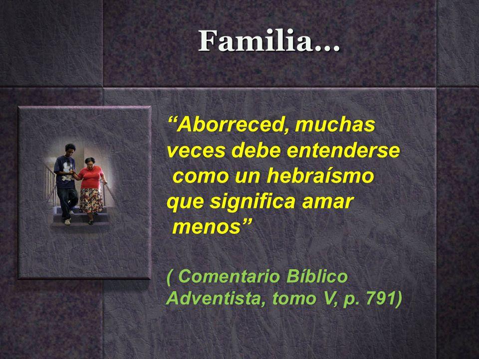 Familia… Aborreced, muchas veces debe entenderse como un hebraísmo que significa amar menos ( Comentario Bíblico Adventista, tomo V, p. 791) Aborreced