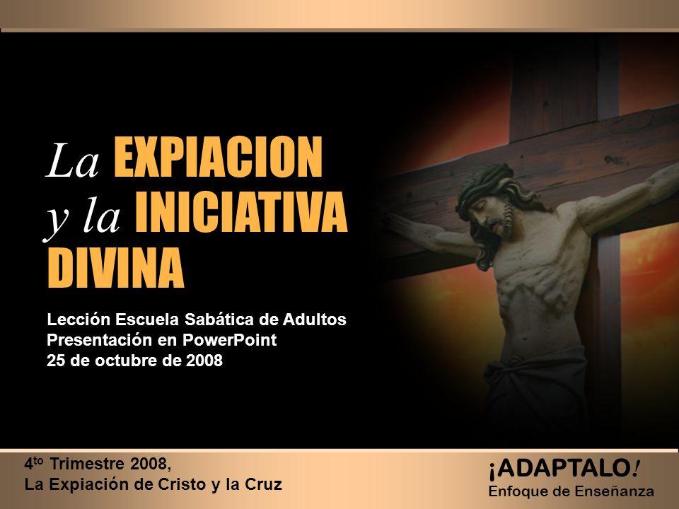 La EXPIACION y la INICIATIVA DIVINA La EXPIACION y la INICIATIVA DIVINA 4 to Trimestre 2008, La Expiación de Cristo y la Cruz ¡ADAPTALO ! Enfoque de E