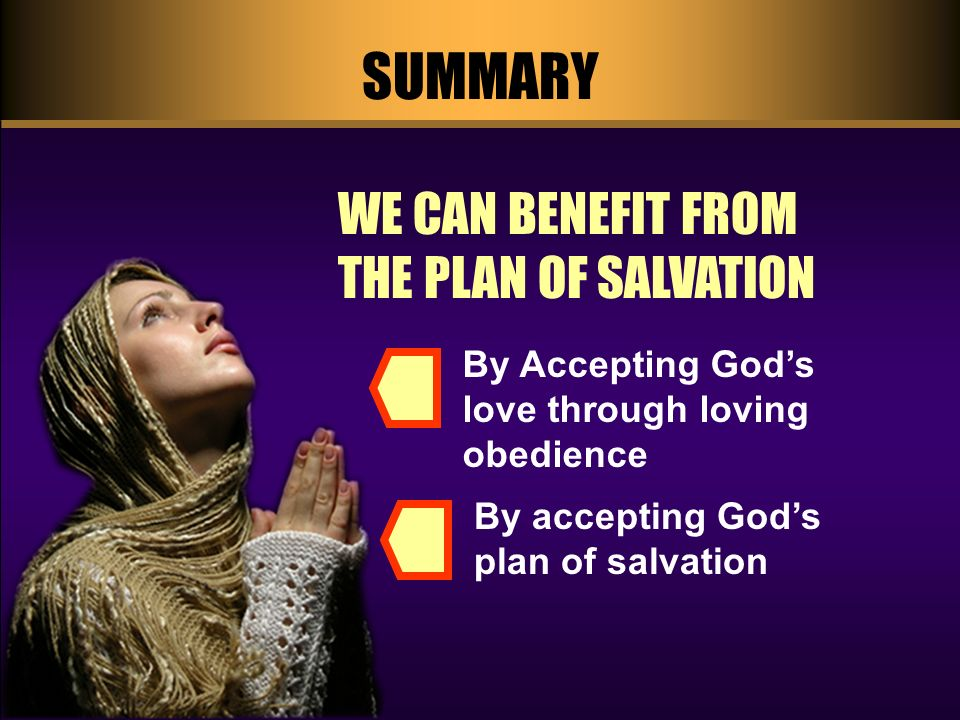 SUMMARY WE CAN BENEFIT FROM THE PLAN OF SALVATION By accepting Gods plan of salvation By Accepting Gods love through loving obedience