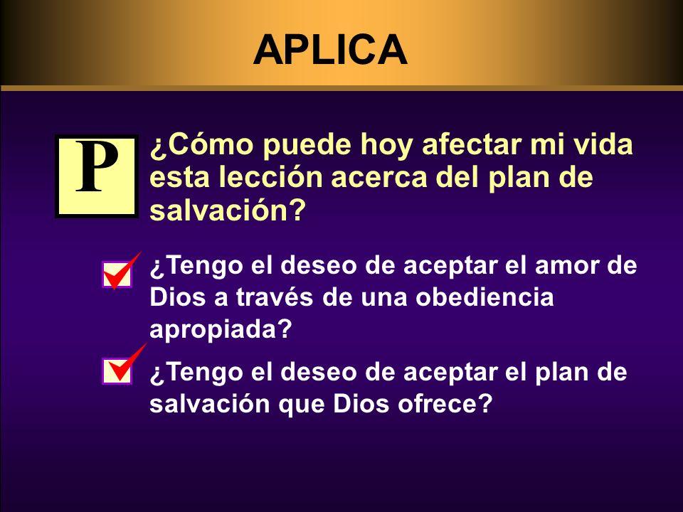 APLICA ¿Cómo puede hoy afectar mi vida esta lección acerca del plan de salvación? ¿Tengo el deseo de aceptar el amor de Dios a través de una obedienci