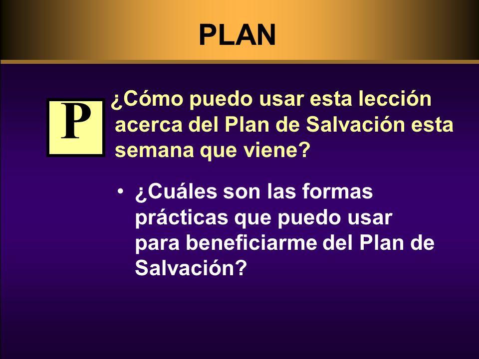 PLAN ¿Cómo puedo usar esta lección acerca del Plan de Salvación esta semana que viene? ¿Cuáles son las formas prácticas que puedo usar para beneficiar