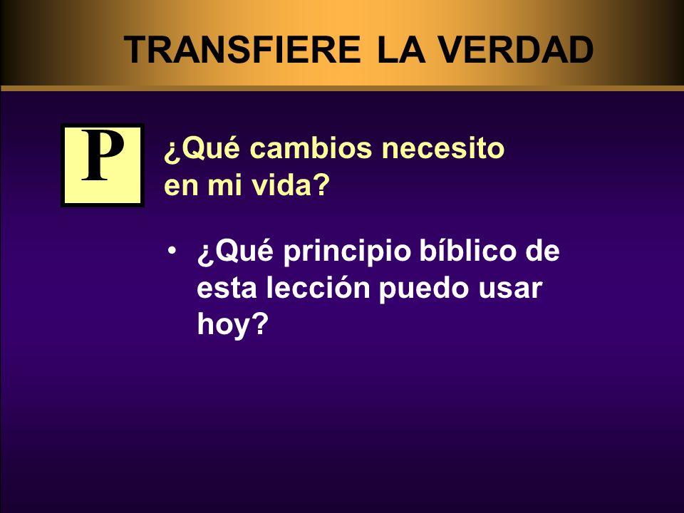 TRANSFIERE LA VERDAD ¿Qué cambios necesito en mi vida? ¿Qué principio bíblico de esta lección puedo usar hoy? P
