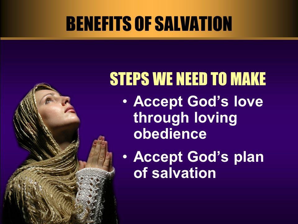 BENEFITS OF SALVATION STEPS WE NEED TO MAKE Accept Gods love through loving obedience Accept Gods plan of salvation