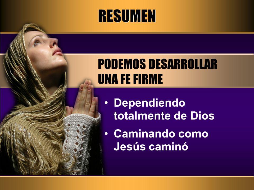 RESUMEN PODEMOS DESARROLLAR UNA FE FIRME Dependiendo totalmente de Dios Caminando como Jesús caminó