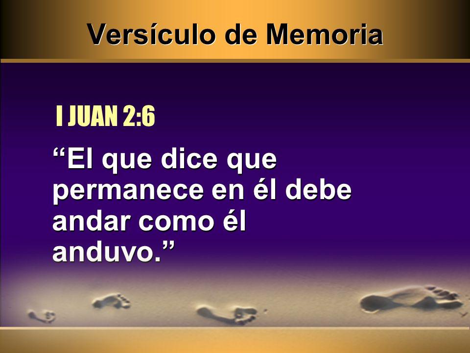 Versículo de Memoria I JUAN 2:6 El que dice que permanece en él debe andar como él anduvo.