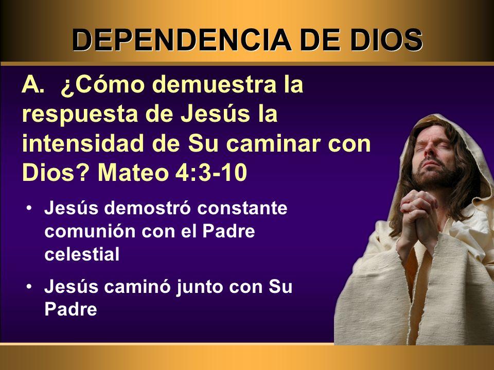 DEPENDENCIA DE DIOS Jesús demostró constante comunión con el Padre celestial Jesús caminó junto con Su Padre A. ¿Cómo demuestra la respuesta de Jesús