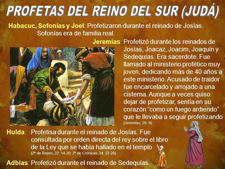 Habacuc, Sofonías y Joel: Profetizaron durante el reinado de Josías. Sofonías era de familia real. Jeremías:Profetizó durante los reinados de Josías,