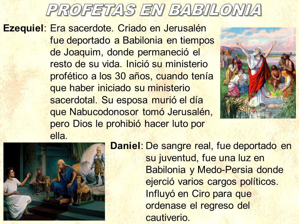 Ezequiel:Era sacerdote. Criado en Jerusalén fue deportado a Babilonia en tiempos de Joaquim, donde permaneció el resto de su vida. Inició su ministeri