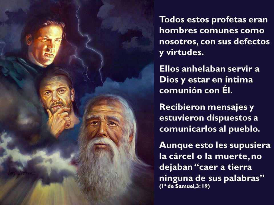 Todos estos profetas eran hombres comunes como nosotros, con sus defectos y virtudes. Ellos anhelaban servir a Dios y estar en íntima comunión con Él.
