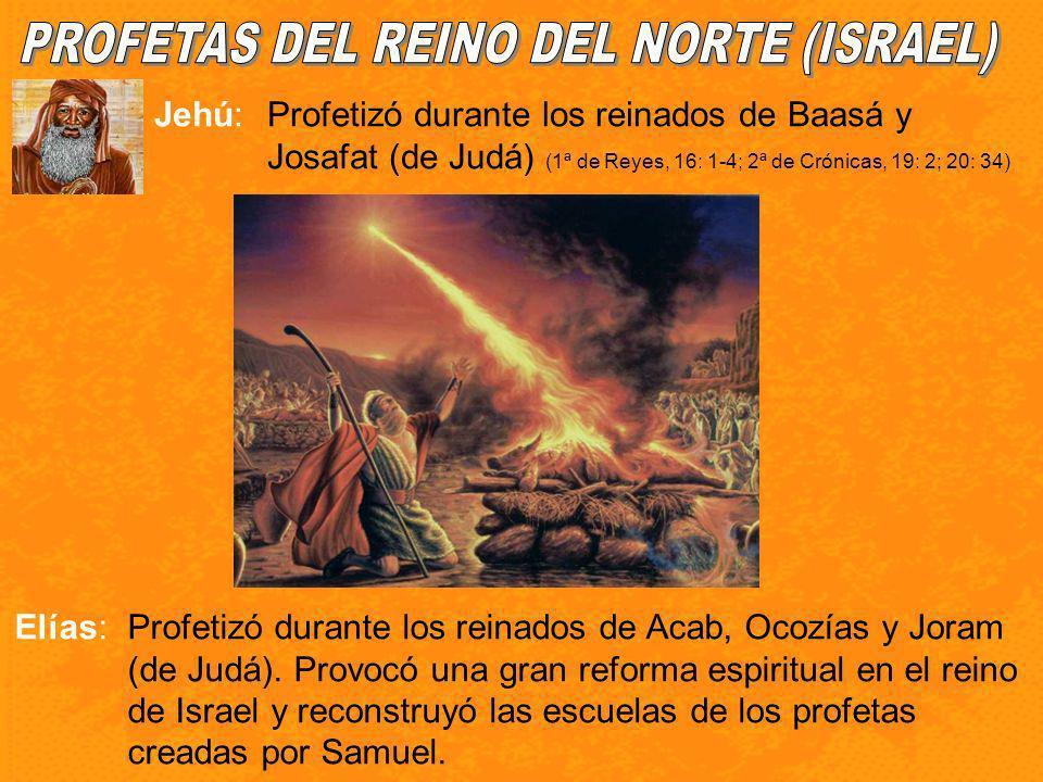 Jehú:Profetizó durante los reinados de Baasá y Josafat (de Judá) (1ª de Reyes, 16: 1-4; 2ª de Crónicas, 19: 2; 20: 34) Elías:Profetizó durante los rei
