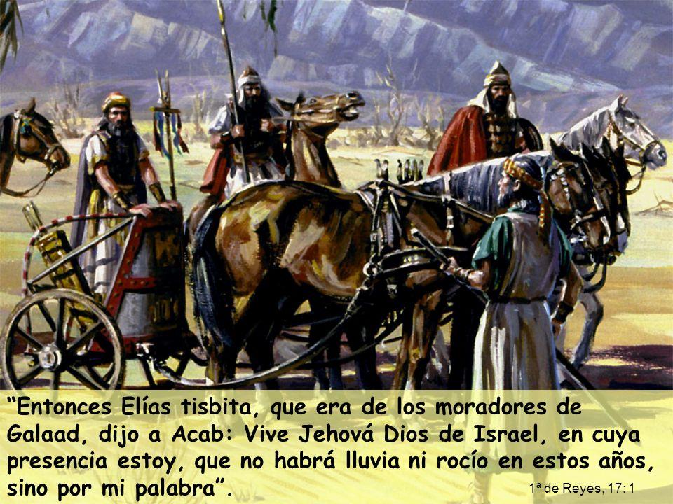 Entonces Elías tisbita, que era de los moradores de Galaad, dijo a Acab: Vive Jehová Dios de Israel, en cuya presencia estoy, que no habrá lluvia ni r