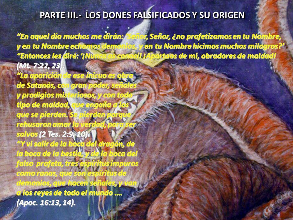 PARTE III.- LOS DONES FALSIFICADOS Y SU ORIGEN En aquel día muchos me dirán: Señor, Señor, ¿no profetizamos en tu Nombre, y en tu Nombre echamos demonios, y en tu Nombre hicimos muchos milagros.