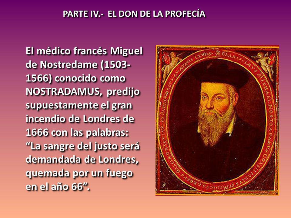 PARTE IV.- EL DON DE LA PROFECÍA El médico francés Miguel de Nostredame (1503- 1566) conocido como NOSTRADAMUS, predijo supuestamente el gran incendio