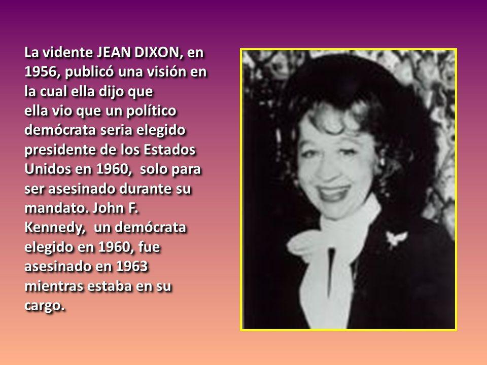 La vidente JEAN DIXON, en 1956, publicó una visión en la cual ella dijo que ella vio que un político demócrata seria elegido presidente de los Estados Unidos en 1960, solo para ser asesinado durante su mandato.
