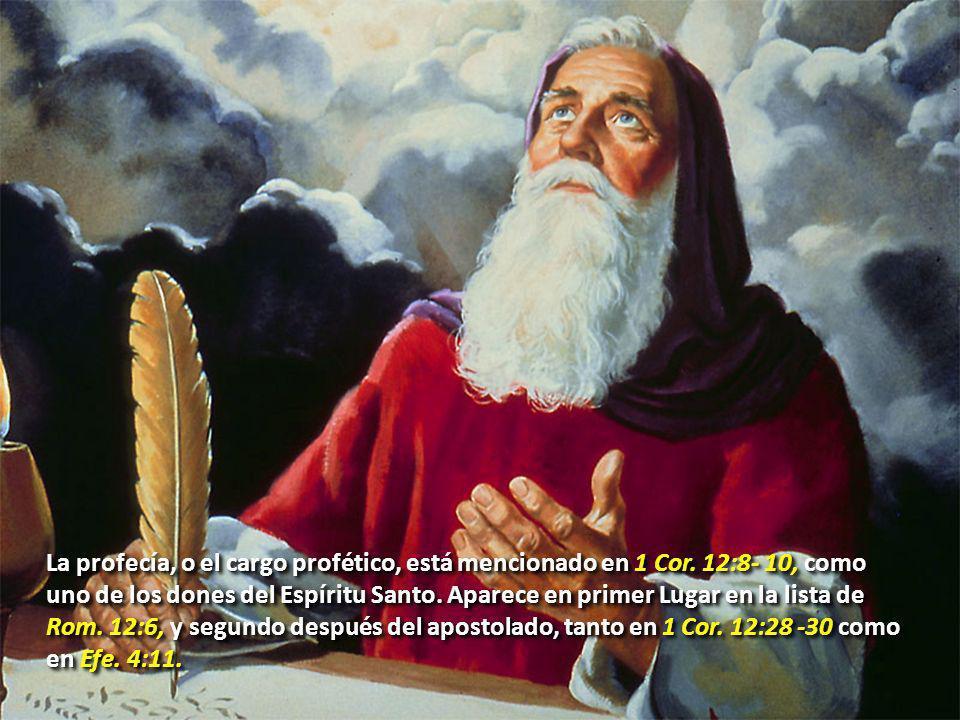 La profecía, o el cargo profético, está mencionado en 1 Cor. 12:8- 10, como uno de los dones del Espíritu Santo. Aparece en primer Lugar en la lista d