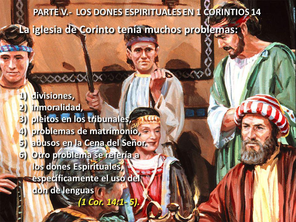PARTE V.- LOS DONES ESPIRITUALES EN 1 CORINTIOS 14 La iglesia de Corinto tenía muchos problemas: 1) divisiones, 2) inmoralidad, 3) pleitos en los tribunales, 4) problemas de matrimonio, 5) abusos en la Cena del Señor.