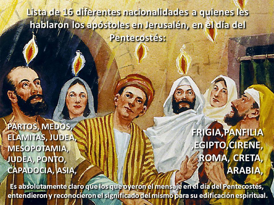 Lista de 16 diferentes nacionalidades a quienes les hablaron los apóstoles en Jerusalén, en el día del Pentecostés: PARTOS, MEDOS, ELAMITAS, JUDEA, MESOPOTAMIA, JUDEA, PONTO, CAPADOCIA, ASIA, PARTOS, MEDOS, ELAMITAS, JUDEA, MESOPOTAMIA, JUDEA, PONTO, CAPADOCIA, ASIA, FRIGIA,PANFILIA,EGIPTO,CIRENE, ROMA, CRETA, ARABIA, FRIGIA,PANFILIA,EGIPTO,CIRENE, ROMA, CRETA, ARABIA, Es absolutamente claro que los que oyeron el mensaje en el día del Pentecostés, entendieron y reconocieron el significado del mismo para su edificación espiritual.