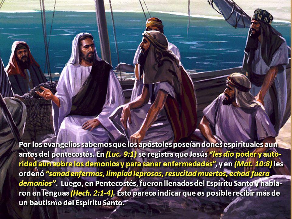 Por los evangelios sabemos que los apóstoles poseían dones espirituales aun antes del pentecostés. En (Luc. 9:1) se registra que Jesús les dio poder y