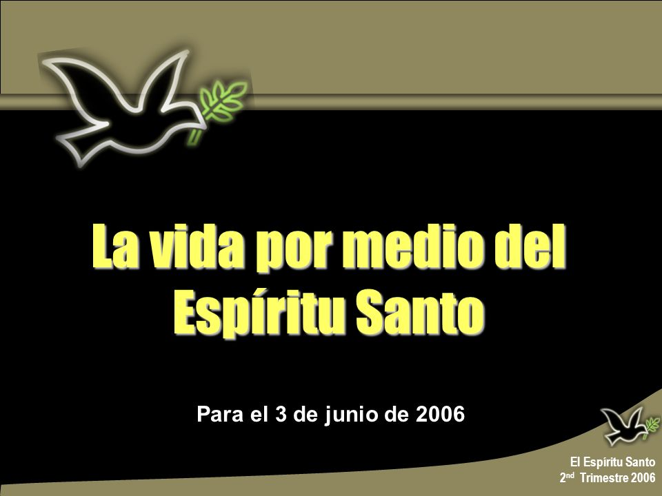 Para el 3 de junio de 2006 La vida por medio del Espíritu Santo La vida por medio del Espíritu Santo El Espíritu Santo 2 nd Trimestre 2006