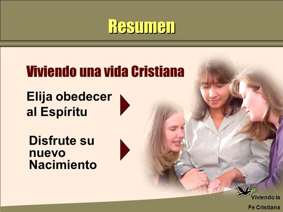 Resumen Viviendo una vida Cristiana Elija obedecer al Espíritu Disfrute su nuevo Nacimiento Viviendo la Fe Cristiana