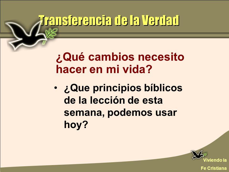 Transferencia de la Verdad ¿Qué cambios necesito hacer en mi vida? ¿Que principios bíblicos de la lección de esta semana, podemos usar hoy? Viviendo l