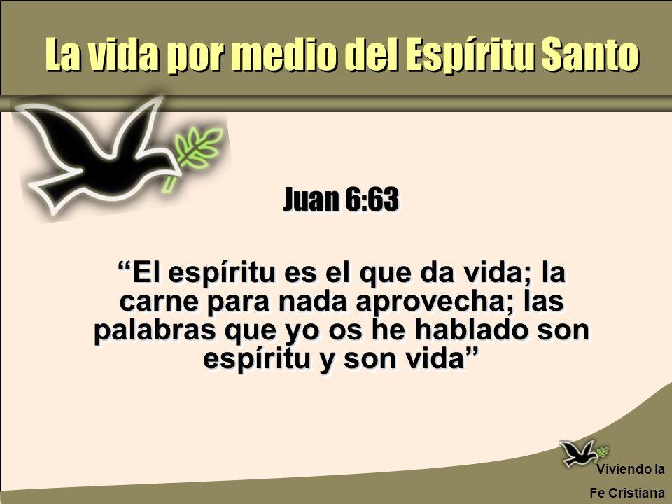 La vida por medio del Espíritu Santo Viviendo la Fe Cristiana Juan 6:63 El espíritu es el que da vida; la carne para nada aprovecha; las palabras que